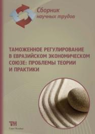 Таможенное регулирование в Евразийском экономическом союзе: проблемы теории и практики: сборник научных трудов ISBN 978-5-6042462-2-1