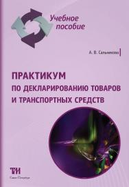 Практикум по декларированию товаров и транспортных средств: Учебное пособие ISBN 978-5-6043433-5-7