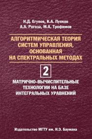 Алгоритмическая теория систем управления, основанная на спектральных методах. В двух томах. Том 2. Матрично-вычислительные технологии на базе интегральных уравнений ISBN 978-5-7038-3858-7