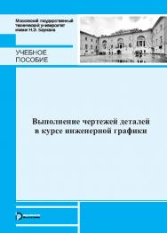 Выполнение чертежей деталей в курсе инженерной графики ISBN 978-5-7038-3974-4