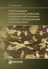 Роботизация вооружения, военной, специальной техники, носимого вооружения и экипировки ISBN 978-5-7038-4770-1
