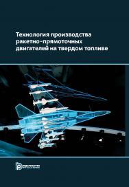 Технология производства ракетно-прямоточных двигателей на твердом топливе : учебное пособие ISBN 978-5-7038-5030-5