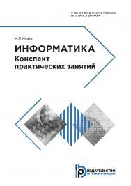 Информатика. Конспект практических занятий : учебно-методическое пособие ISBN 978-5-7038-5124-1