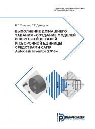 Выполнение домашнего задания «Создание моделей и чертежей деталей и сборочной единицы средствами САПР Autodesk Inventor 2016» : учебно-методическое пособие ISBN 978-5-7038-5218-7