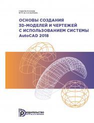 Основы создания 3D-моделей и чертежей с использованием системы AutoCAD 2018 : учебное пособие ISBN 978-5-7038-5232-3