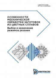 Особенности механической обработки заготовок из цветных сплавов. Выбор и назначение режимов резания : учебное пособие ISBN 978-5-7038-5267-5