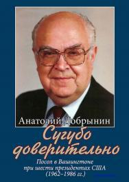 Сугубо доверительно. Посол в Вашингтоне при шести президентах США (1962–1986 гг.) – 2/е изд. ISBN 978-5-7133-1632-7
