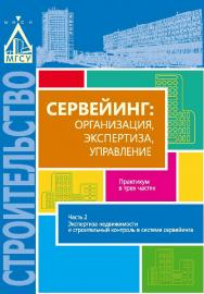 Сервейинг: организация, экспертиза, управление. в 3 ч. Ч. 2. Экспертиза недвижимости и строительный контроль в системе сервейинга ISBN 978-5-7264-1706-6