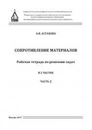 Сопротивление материалов : рабочая тетрадь для решения задач : в 2 ч. Ч. 2 ISBN 978-5-7264-1722-6