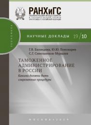 Таможенное администрирование в России: какими должны быть современные процедуры — (Научные доклады: экономика) ISBN 978-5-7749-1438-8