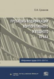 Проблемы кодификации корпоративного и вещного права: Избранные труды 2013–2017 гг ISBN 978-5-8354-1449-9