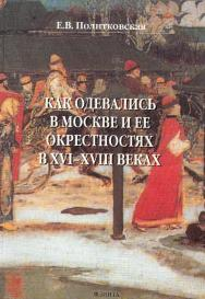 Как одевались в Москве и ее окрестностях в XVI—XVIII веках ISBN 978-5-89349-611-6