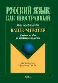 Ваше мнение : учеб. пособие по разговорной практике. — 10-е изд., стер. ISBN 978-5-89349-676-5