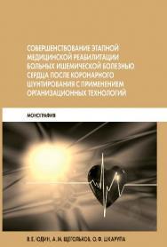 Совершенствование этапной медицинской реабилитации больных ишемической болезнью сердца после коронарного шунтирования с применением организационных технологий ISBN 978-5-89353-438-2