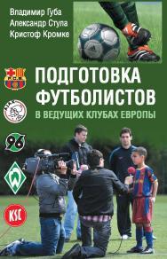 Подготовка футболистов в ведущих клубах Европы ISBN 978-5-906839-75-6
