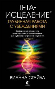 Тета-исцеление: Глубинная работа с убеждениями. Как перепрограммировать ваше подсознательное мышление для глубокого внутреннего исцеления/ Перев. с англ. ISBN 978-5-906897-59-6