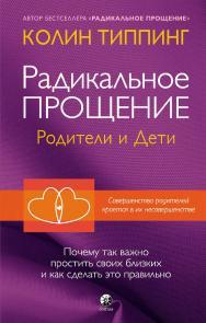 Радикальное Прощение: родители и дети. Почему так важно простить своих близких и как сделать это правильно/ Перев. с англ. ISBN 978-5-906897-68-8