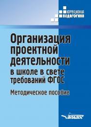 Организация проектной деятельности в школе в свете требований ФГОС : методическое пособие ISBN 978-5-907013-21-6