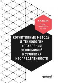 Когнитивные методы и технологии управления экономикой в условиях неопределенности: Учебно-методическое пособие ISBN 978-5-907166-07-3