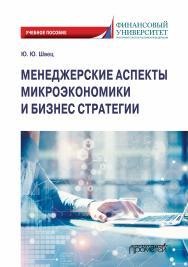 Менеджерские аспекты микроэкономики и бизнес стратегии: Учебно-методическое пособие для студентов бакалавриата всех направлений подготовки, изучающих микроэкономику ISBN 978-5-907244-30-6