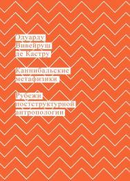 Каннибальские метафизики. Рубежи постструктурной антропологии / пер., Кралечкин Д. Ю. ISBN 978-5-91103-379-8