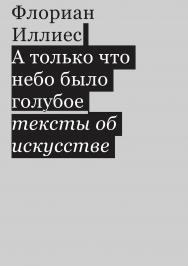 А только что небо было голубое. Тексты об искусстве / Перевод ? Виталий Серов ISBN 978-5-91103-481-8