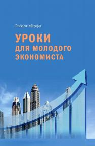 Уроки для молодого экономиста / пер. с англ. Ю. В. Кузнецов. — 2-е изд., эл. ISBN 978-5-91603-708-1_int