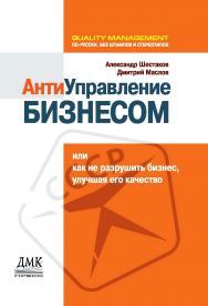 Антиуправление бизнесом, или как не разрушить бизнес, улучшая его качество — 2-е изд. (эл.). ISBN i_978-5-93700-069-9