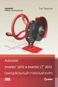 Autodesk® Inventor® 2012 и Inventor™ LT 2012. Официальный учебный курс ISBN 978-5-94074-762-8