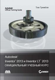 Autodesk® Inventor® 2013 и Inventor LT™ 2013. Основы. Официальный учебный курс ISBN 978-5-94074-846-5