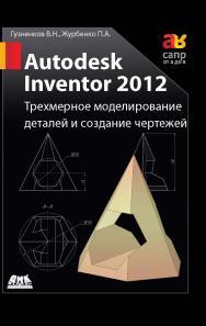 Autodesk Inventor 2012. Трехмерное моделирование деталей и создание чертежей ISBN 978-5-94074-873-1
