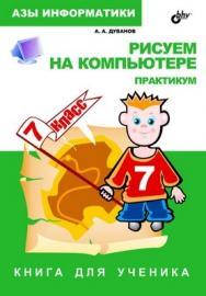 Рисуем на компьютере. Книга для ученика. Практикум. 7 класс ISBN 5-94157-680-3