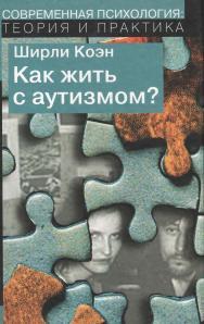 Как жить с аутизмом? Психолого-педагогические рекомендации по работе и взаимодействию с детьми, страдающими аутическими расстройствами ISBN 978-5-94193-850-6