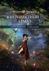 Неизвестный алмаз. «Артефакты» технологии ISBN 978-5-94836-405-6