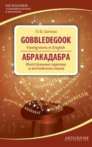 Gobbledegook : Foreignisms in English = Абракадабра : Иностранные идиомы в английском языке ISBN 978-5-94962-248-3