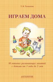 Играем дома : 10 готовых развивающих занятий с детьми от 1 года до 3 лет ISBN 978-5-94962-271-1