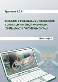 Выявление и расследование преступлений в сфере компьютерной информации, совершаемых в таможенных органах ISBN 978-5-9590-0352-4