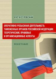 Оперативно-розыскная деятельность таможенных органов Российской Федерации: теоретические, правовые и организационные аспекты ISBN 978-5-9590-0843-7