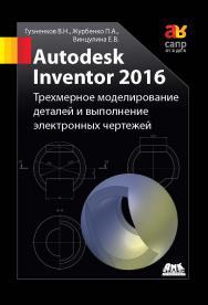 Autodesk Inventor 2016. Трёхмерное моделирование деталей и выполнение электронных чертежей ISBN 978-5-97060-514-1