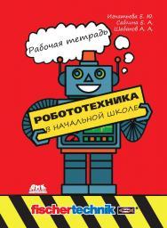 Робототехника в начальной школе: рабочая тетрадь ISBN 978-5-97060-834-0