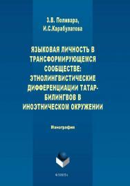 Языковая личность в трансформирующемся сообществе: этнолингвистические дифференциации татар-билингвов в иноэтическом окружении ISBN 978-5-9765-1651-9
