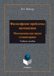 Философские проблемы математики: математика как наука гуманитарная: Учебное пособие ISBN 978-5-9765-1984-8