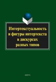 Интертекстуальность и фигуры интертекста в дискурсах разных типов [Электронный ресурс]: коллективная монография . — 3-е изд., стер. ISBN 978-5-9765-2050-9