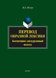 Перевод образной лексики : Когнитивно-дискурсивный подход   . — 4-е изд., стер..  Учебное пособие ISBN 978-5-9765-2055-4