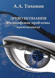 Древо познания : философские проблемы когитогенеза    – 3-е изд., стер. ISBN 978-5-9765-2130-8