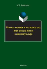 Что есть человек и что польза его: идея смысла жизни в лингвокультуре ISBN 978-5-9765-2392-0