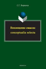 Воплощение смысла: conceptualia selecta    - 3-е изд., стер. ISBN 978-5-9765-2394-4