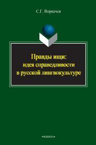 Правды ищи: идея справедливости в русской лингвокультуре    - 3-е изд., стер. ISBN 978-5-9765-2395-1