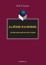 Далёкие и близкие [Электронный ресурс] : литературно-критические очерки. — 3-е изд., стер. ISBN 978-5-9765-2401-9