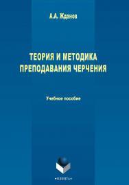 Теория и методика преподавания черчения    — 2-е изд., стер..  Учебное пособие ISBN 978-5-9765-2413-2